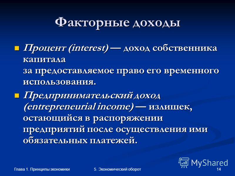 Глава 1. Принципы экономики 145. Экономический оборот Факторные доходы Процент (interest) доход собственника капитала за предоставляемое право его временного использования. Процент (interest) доход собственника капитала за предоставляемое право его в