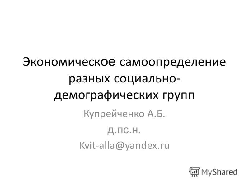 Экономическ ое самоопределение разных социально- демографических групп Купрейченко А.Б. д.пс.н. Kvit-alla@yandex.ru