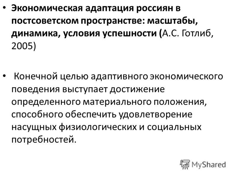 Экономическая адаптация россиян в постсоветском пространстве: масштабы, динамика, условия успешности (А.С. Готлиб, 2005) Конечной целью адаптивного экономического поведения выступает достижение определенного материального положения, способного обеспе