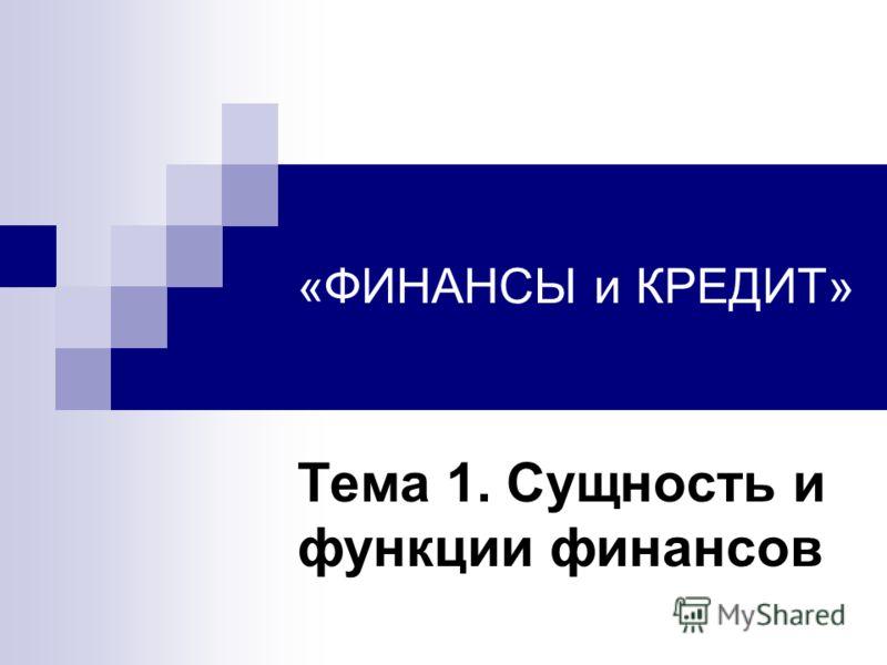 «ФИНАНСЫ и КРЕДИТ» Тема 1. Сущность и функции финансов