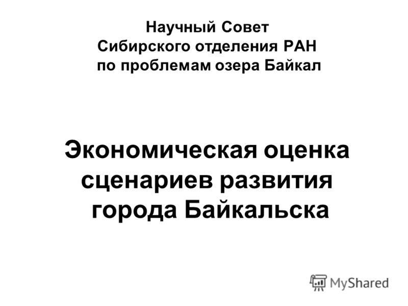 Научный Совет Сибирского отделения РАН по проблемам озера Байкал Экономическая оценка сценариев развития города Байкальска