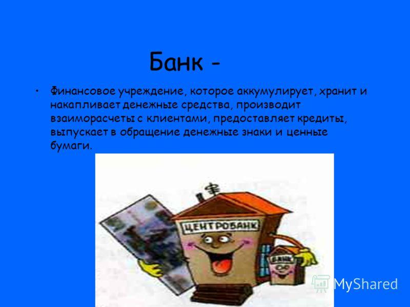 Банк - Финансовое учреждение, которое аккумулирует, хранит и накапливает денежные средства, производит взаиморасчеты с клиентами, предоставляет кредиты, выпускает в обращение денежные знаки и ценные бумаги.
