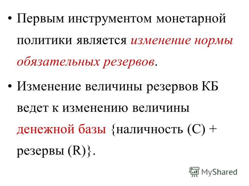 Первым инструментом монетарной политики является изменение нормы обязательных резервов. Изменение величины резервов КБ ведет к изменению величины денежной базы {наличность (С) + резервы (R)}.