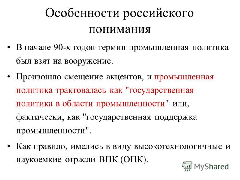 Особенности российского понимания В начале 90-х годов термин промышленная политика был взят на вооружение. Произошло смещение акцентов, и промышленная политика трактовалась как