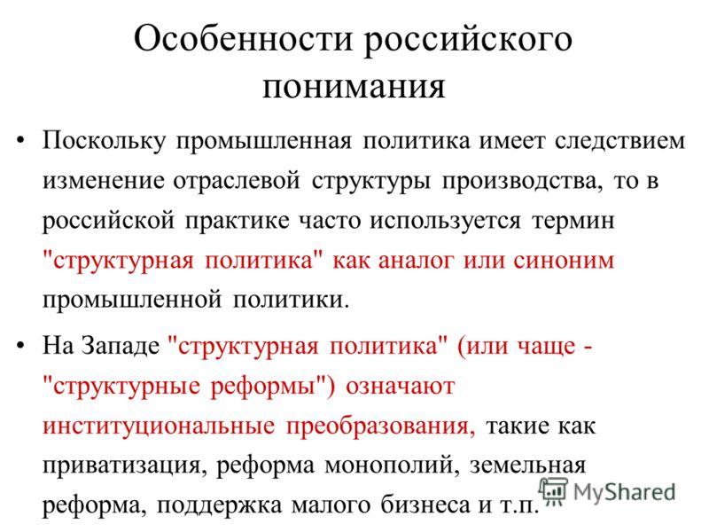 Особенности российского понимания Поскольку промышленная политика имеет следствием изменение отраслевой структуры производства, то в российской практике часто используется термин