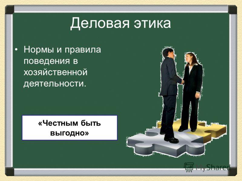 Деловая этика Нормы и правила поведения в хозяйственной деятельности. «Честным быть выгодно»