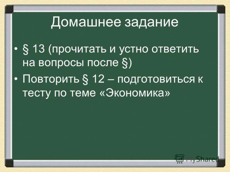 Домашнее задание § 13 (прочитать и устно ответить на вопросы после §) Повторить § 12 – подготовиться к тесту по теме «Экономика»
