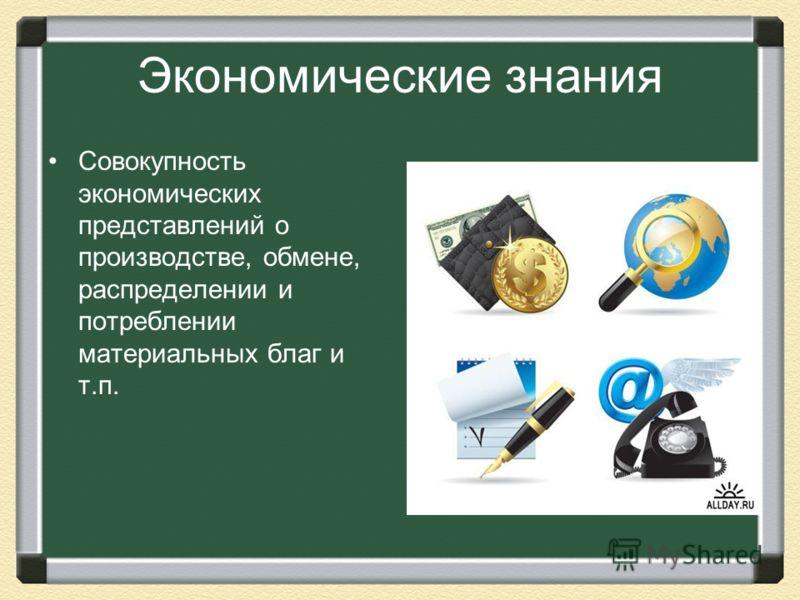 Экономические знания Совокупность экономических представлений о производстве, обмене, распределении и потреблении материальных благ и т.п.