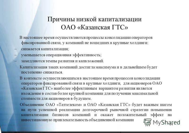 14 Причины низкой капитализации ОАО «Казанская ГТС» В настоящее время осуществляются процессы консолидации операторов фиксированной связи, у компаний не вошедших в крупные холдинги: –снижается капитализация; –уменьшается операционная эффективность; –