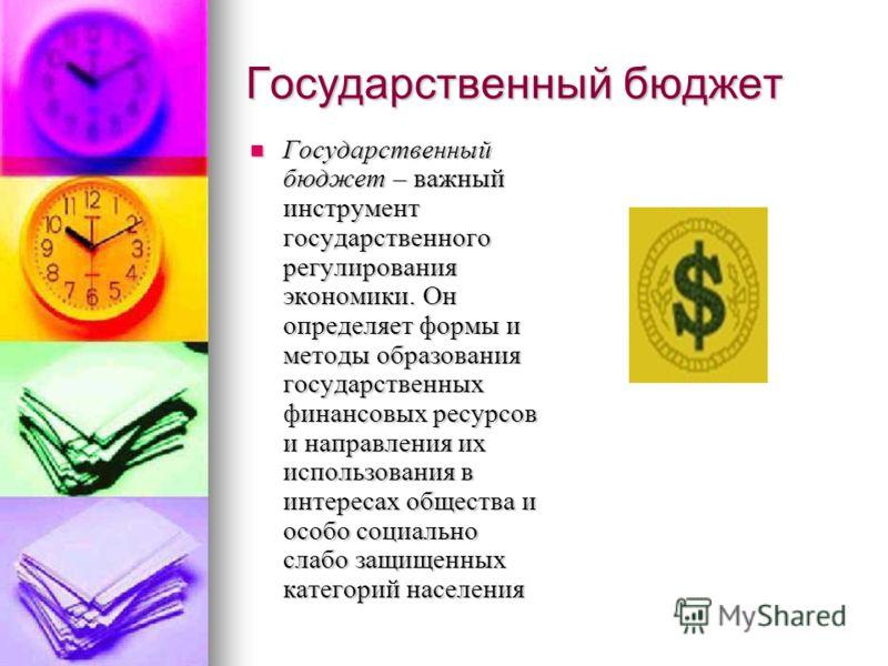 Государственный бюджет Государственный бюджет – важный инструмент государственного регулирования экономики. Он определяет формы и методы образования государственных финансовых ресурсов и направления их использования в интересах общества и особо социа