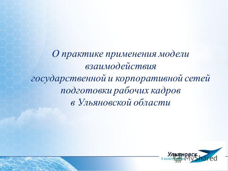 1 О практике применения модели взаимодействия государственной и корпоративной сетей подготовки рабочих кадров в Ульяновской области