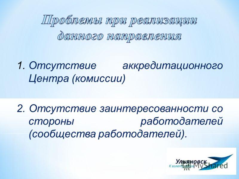 1.Отсутствие аккредитационного Центра (комиссии) 2. Отсутствие заинтересованности со стороны работодателей (сообщества работодателей).