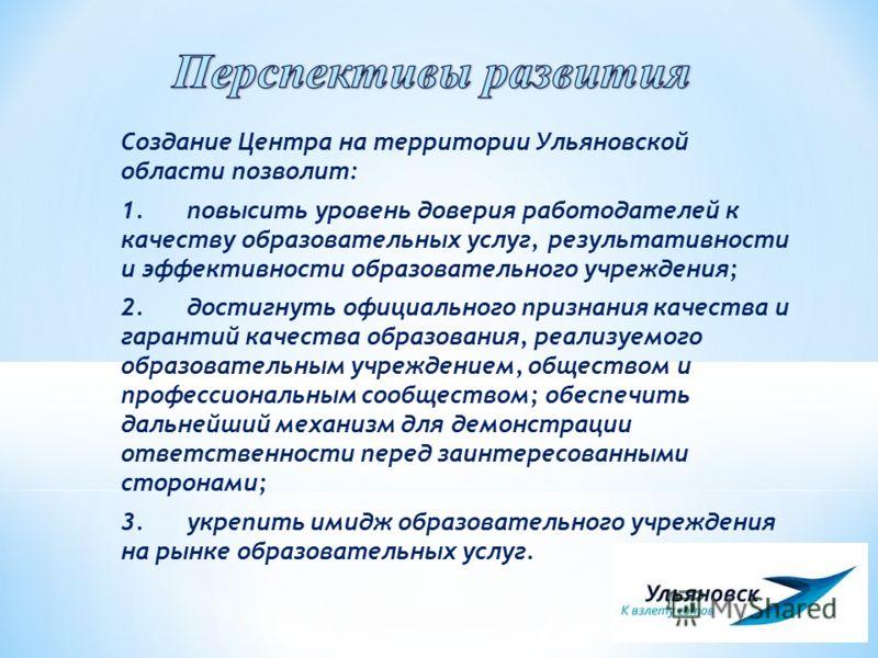 Создание Центра на территории Ульяновской области позволит: 1.повысить уровень доверия работодателей к качеству образовательных услуг, результативности и эффективности образовательного учреждения; 2.достигнуть официального признания качества и гарант
