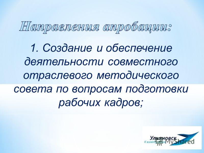 1. Создание и обеспечение деятельности совместного отраслевого методического совета по вопросам подготовки рабочих кадров;