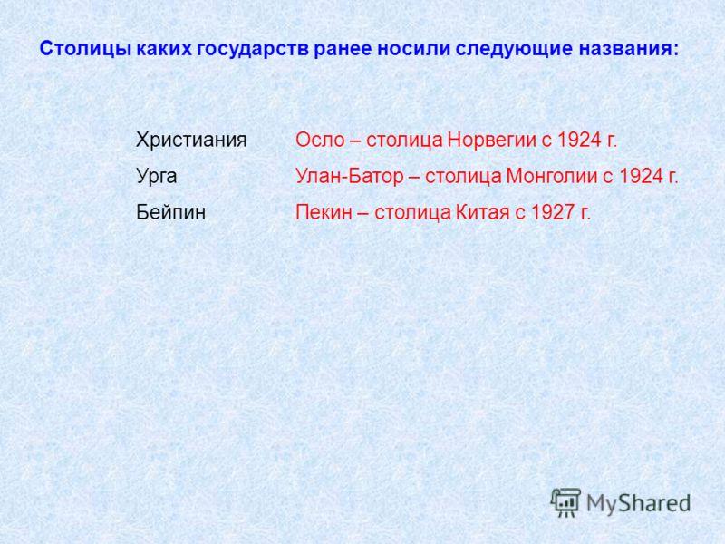 Столицы каких государств ранее носили следующие названия: Христиания Урга Бейпин Осло – столица Норвегии с 1924 г. Улан-Батор – столица Монголии с 1924 г. Пекин – столица Китая с 1927 г.