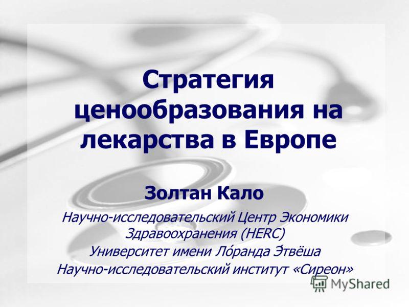 Стратегия ценообразования на лекарства в Европе Золтан Кало Научно-исследовательский Центр Экономики Здравоохранения (HERC) Университет имени Ло́ранда Э́твёша Научно-исследовательский институт «Сиреон»
