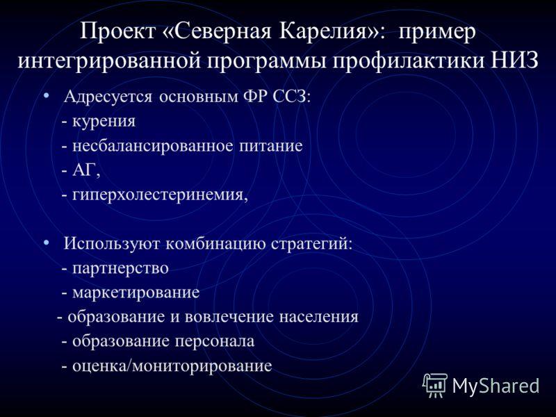 Проект «Северная Карелия»: пример интегрированной программы профилактики НИЗ Адресуется основным ФР ССЗ: - курения - несбалансированное питание - АГ, - гиперхолестеринемия, Используют комбинацию стратегий: - партнерство - маркетирование - образование
