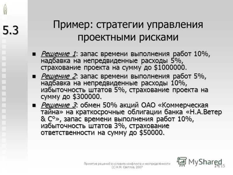 Пример: стратегии управления проектными рисками Решение 1: запас времени выполнения работ 10%, надбавка на непредвиденные расходы 5%, страхование проекта на сумму до $1000000. Решение 1: запас времени выполнения работ 10%, надбавка на непредвиденные