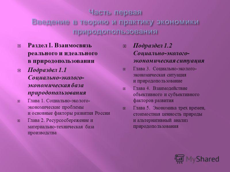 Раздел I. Взаимосвязь реального и идеального в природопользовании Подраздел 1.1 Социально - эколого - экономическая база природопользования Глава 1. Социально - эколого - экономические проблемы и основные факторы развития России Глава 2. Ресурсосбере