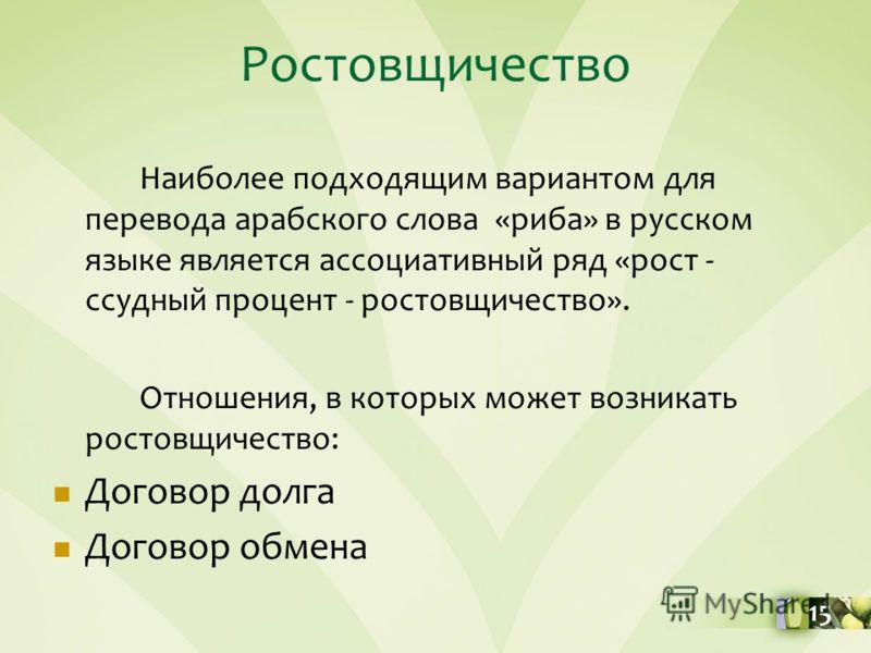 Ростовщичество Наиболее подходящим вариантом для перевода арабского слова «риба» в русском языке является ассоциативный ряд «рост - ссудный процент - ростовщичество». Отношения, в которых может возникать ростовщичество: Договор долга Договор обмена 1
