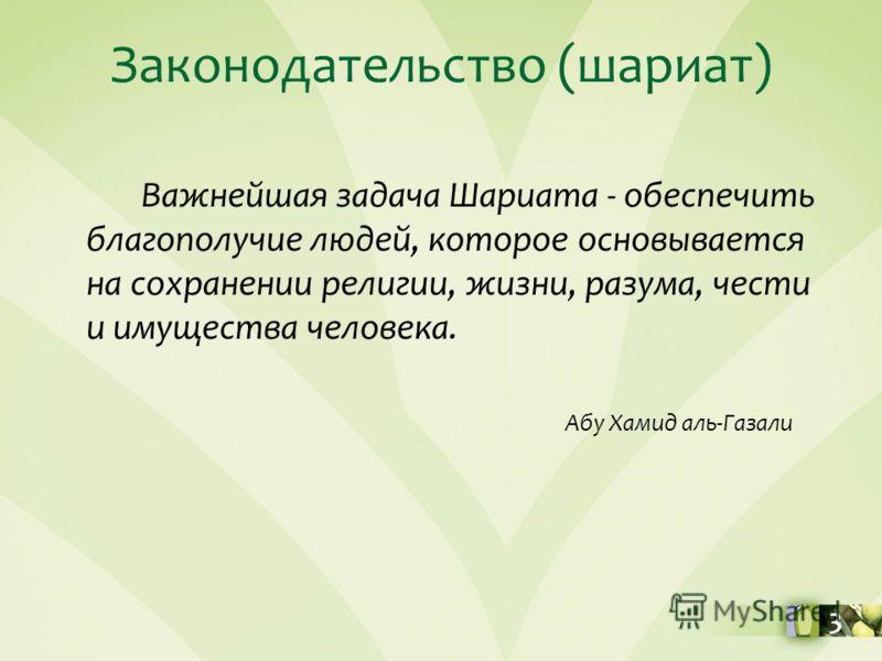 Законодательство (шариат) Важнейшая задача Шариата - обеспечить благополучие людей, которое основывается на сохранении религии, жизни, разума, чести и имущества человека. Абу Хамид аль-Газали 3