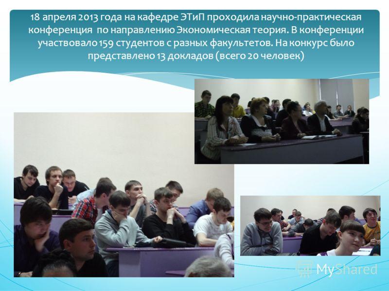 18 апреля 2013 года на кафедре ЭТиП проходила научно-практическая конференция по направлению Экономическая теория. В конференции участвовало 159 студентов с разных факультетов. На конкурс было представлено 13 докладов (всего 20 человек)