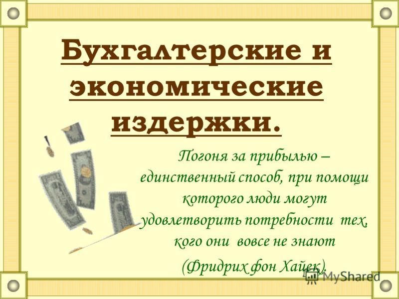 Бухгалтерские и экономические издержки. Погоня за прибылью – единственный способ, при помощи которого люди могут удовлетворить потребности тех, кого они вовсе не знают (Фридрих фон Хайек).