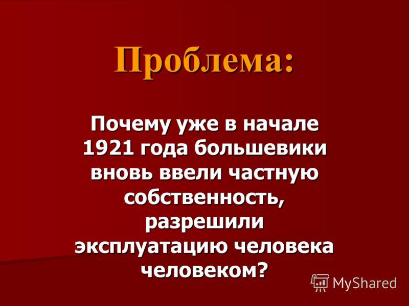 Проблема: Почему уже в начале 1921 года большевики вновь ввели частную собственность, разрешили эксплуатацию человека человеком?