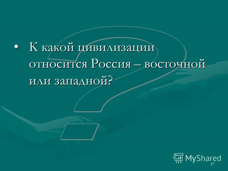 27 К какой цивилизации относится Россия – восточной или западной?К какой цивилизации относится Россия – восточной или западной?