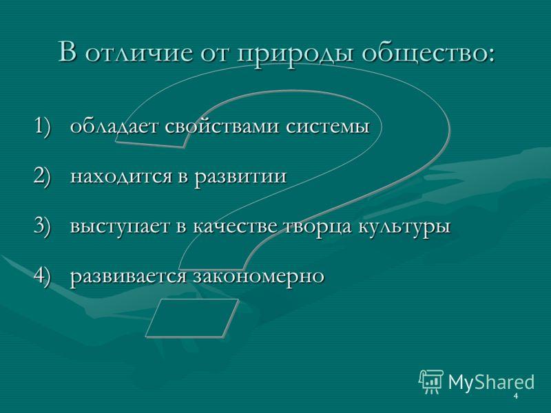 4 В отличие от природы общество: 1)обладает свойствами системы 2)находится в развитии 3)выступает в качестве творца культуры 4)развивается закономерно