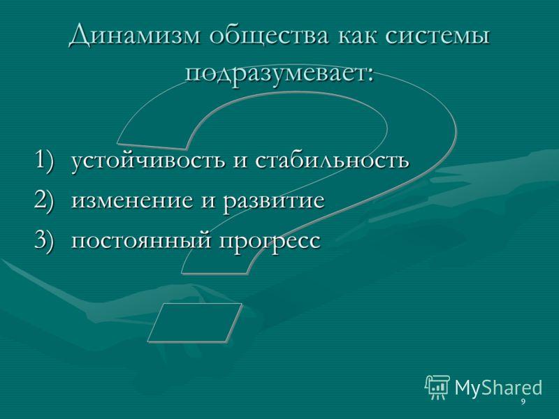 9 Динамизм общества как системы подразумевает: 1)устойчивость и стабильность 2)изменение и развитие 3)постоянный прогресс