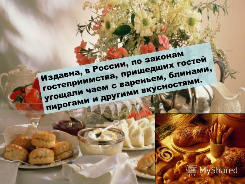 Издавна, в России, по законам гостеприимства, пришедших гостей угощали чаем с вареньем, блинами, пирогами и другими вкусностями.