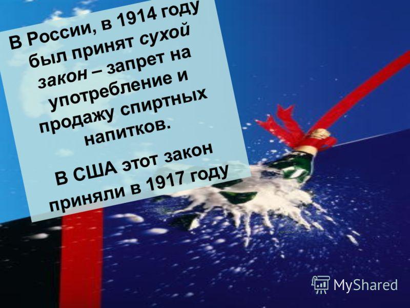 В России, в 1914 году был принят сухой закон – запрет на употребление и продажу спиртных напитков. В США этот закон приняли в 1917 году