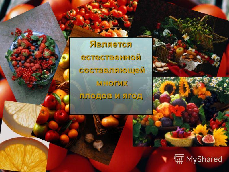 Являетсяестественной составляющей составляющей многих многих плодов и ягод