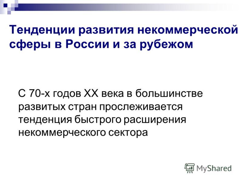 Тенденции развития некоммерческой сферы в России и за рубежом С 70-х годов XX века в большинстве развитых стран прослеживается тенденция быстрого расширения некоммерческого сектора
