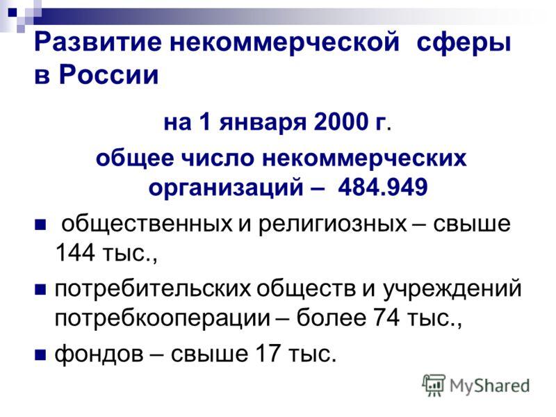 Развитие некоммерческой сферы в России на 1 января 2000 г. общее число некоммерческих организаций – 484.949 общественных и религиозных – свыше 144 тыс., потребительских обществ и учреждений потребкооперации – более 74 тыс., фондов – свыше 17 тыс.