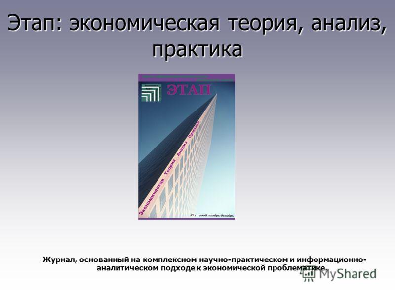 Этап: экономическая теория, анализ, практика Журнал, основанный на комплексном научно-практическом и информационно- аналитическом подходе к экономической проблематике.