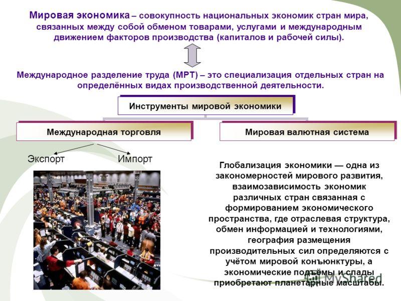 Мировая экономика – совокупность национальных экономик стран мира, связанных между собой обменом товарами, услугами и международным движением факторов производства (капиталов и рабочей силы). Международное разделение труда (МРТ) – это специализация о