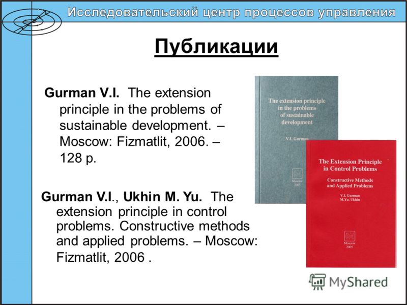 Публикации Gurman V.I. The extension principle in the problems of sustainable development. – Moscow: Fizmatlit, 2006. – 128 p. Gurman V.I., Ukhin M. Yu. The extension principle in control problems. Constructive methods and applied problems. – Moscow: