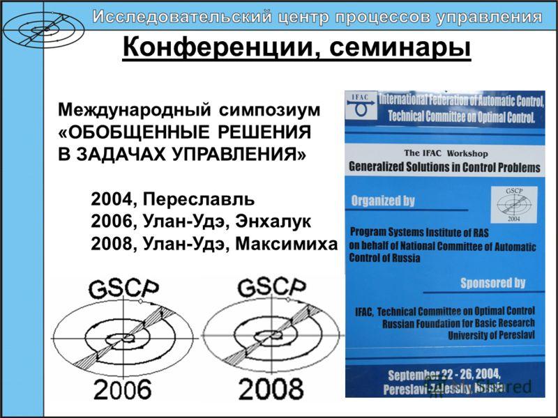 Конференции, семинары Международный симпозиум «ОБОБЩЕННЫЕ РЕШЕНИЯ В ЗАДАЧАХ УПРАВЛЕНИЯ» 2004, Переславль 2006, Улан-Удэ, Энхалук 2008, Улан-Удэ, Максимиха