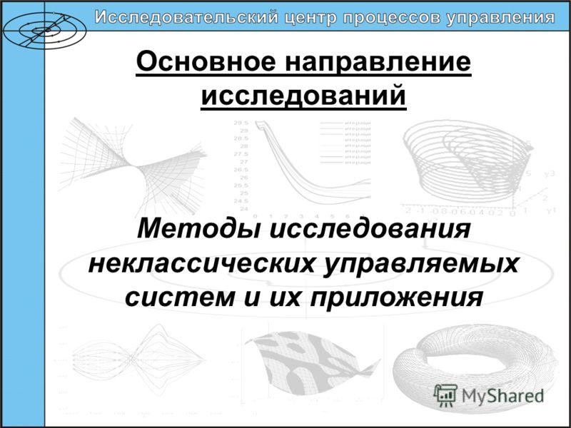 Основное направление исследований Методы исследования неклассических управляемых систем и их приложения