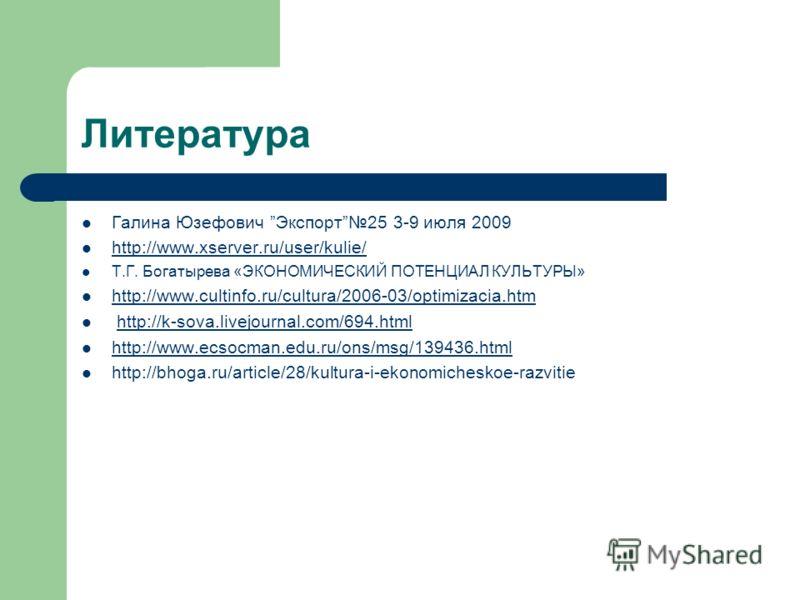 Литература Галина Юзефович Экспорт25 3-9 июля 2009 http://www.xserver.ru/user/kulie/ Т.Г. Богатырева «ЭКОНОМИЧЕСКИЙ ПОТЕНЦИАЛ КУЛЬТУРЫ» http://www.cultinfo.ru/cultura/2006-03/optimizacia.htm http://k-sova.livejournal.com/694.html http://www.ecsocman.