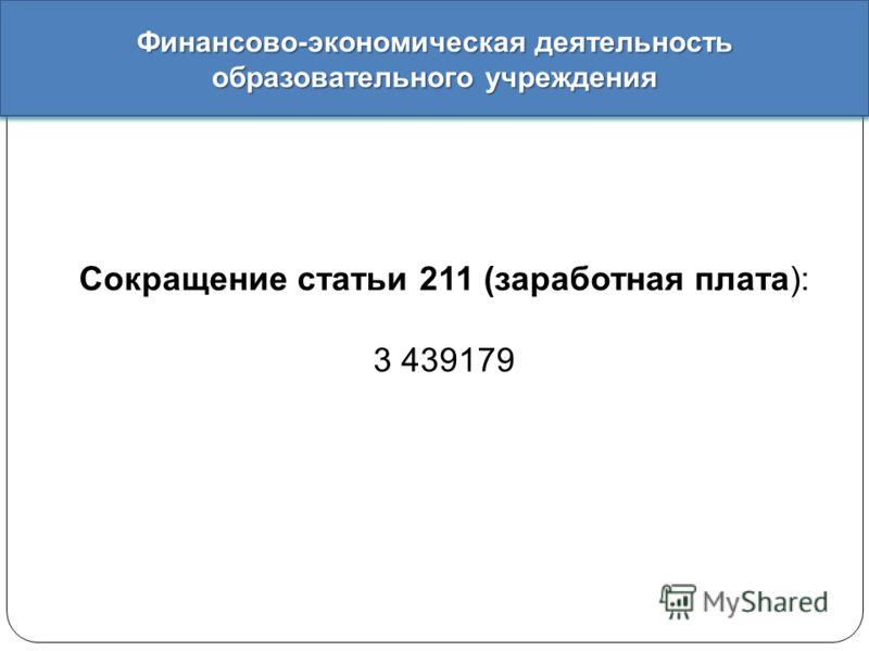 Финансово - экономическая деятельность образовательного учреждения Сокращение статьи 211 (заработная плата): 3 439179