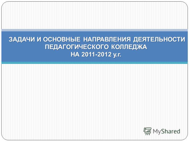 ЗАДАЧИ И ОСНОВНЫЕ НАПРАВЛЕНИЯ ДЕЯТЕЛЬНОСТИ ПЕДАГОГИЧЕСКОГО КОЛЛЕДЖА НА 2011-2012 у. г. ЗАДАЧИ И ОСНОВНЫЕ НАПРАВЛЕНИЯ ДЕЯТЕЛЬНОСТИ ПЕДАГОГИЧЕСКОГО КОЛЛЕДЖА НА 2011-2012 у. г.