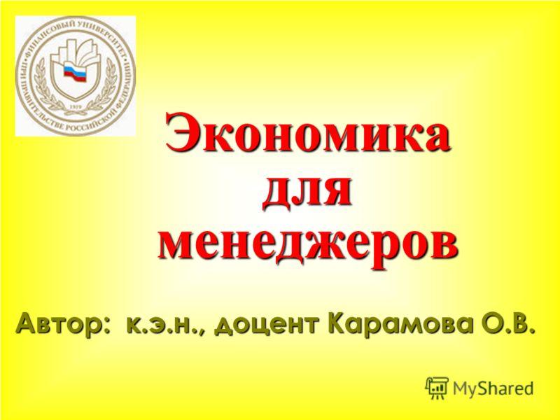 Экономика для менеджеров Автор: к.э.н., доцент Карамова О.В.
