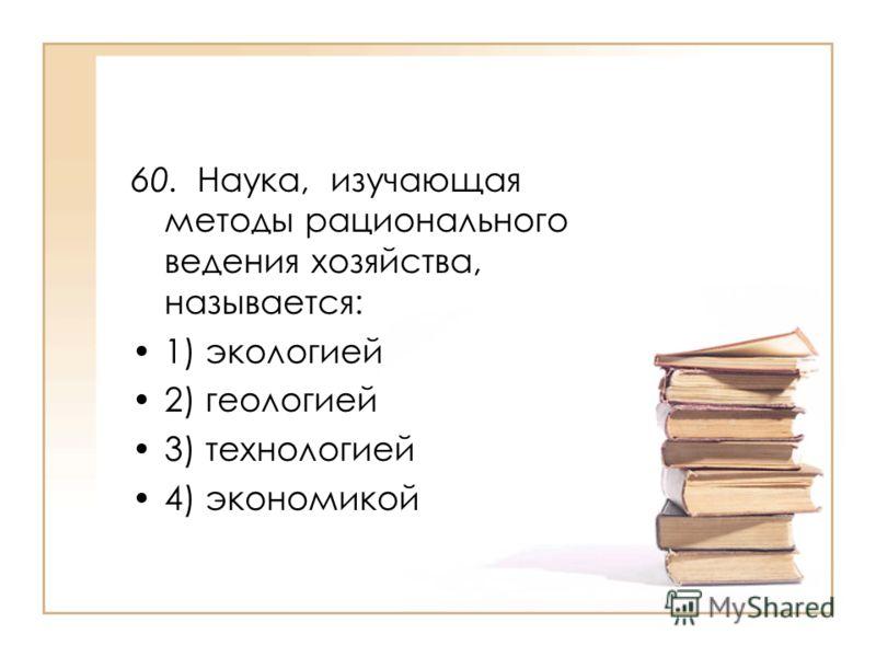 60. Наука, изучающая методы рационального ведения хозяйства, называется: 1) экологией 2) геологией 3) технологией 4) экономикой
