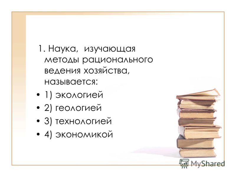 1. Наука, изучающая методы рационального ведения хозяйства, называется: 1) экологией 2) геологией 3) технологией 4) экономикой