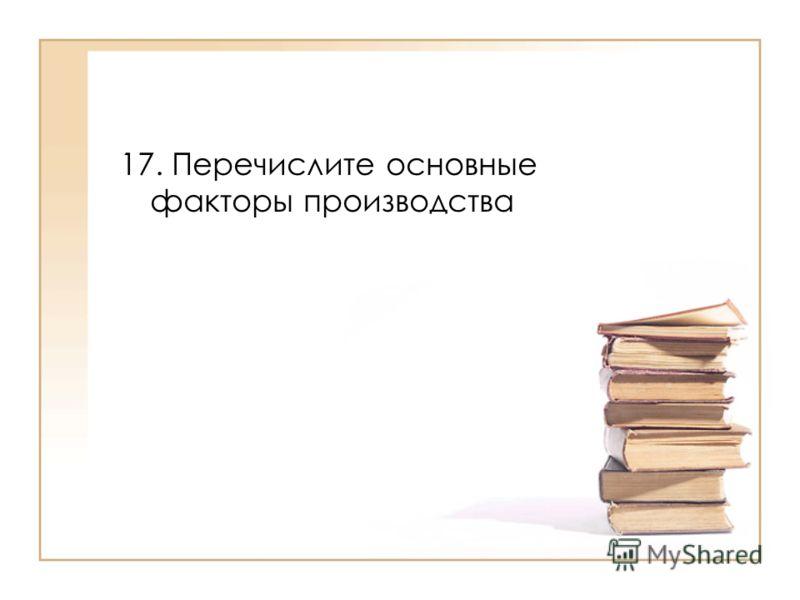 17. Перечислите основные факторы производства