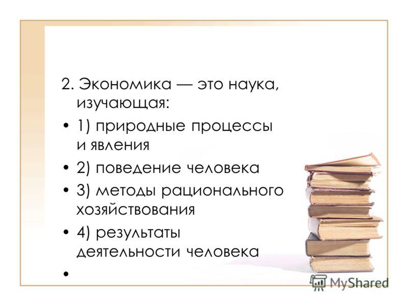 2. Экономика это наука, изучающая: 1) природные процессы и явления 2) поведение человека 3) методы рационального хозяйствования 4) результаты деятельности человека