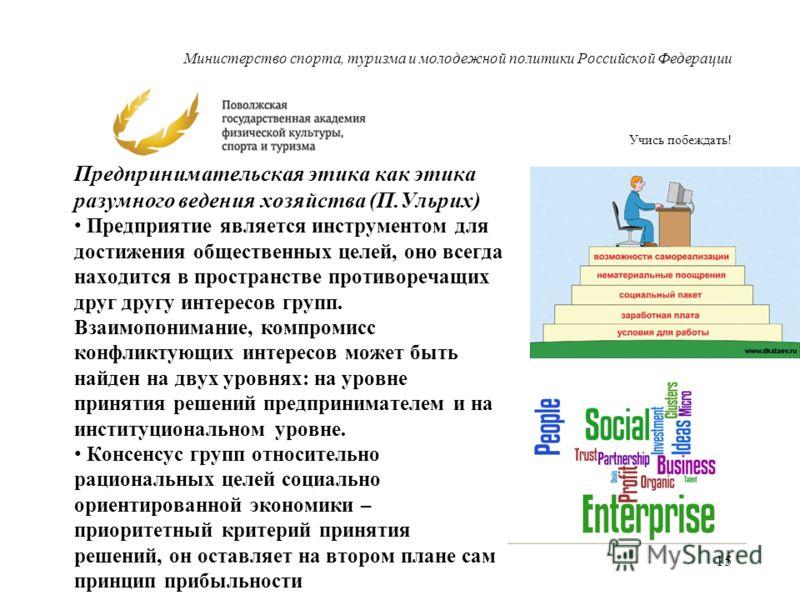 Министерство спорта, туризма и молодежной политики Российской Федерации Учись побеждать! Предпринимательская этика как этика разумного ведения хозяйства (П.Ульрих) Предприятие является инструментом для достижения общественных целей, оно всегда находи